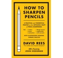 How to Sharpen Pencils A Practical and Theoretical Treatise on the Craft of Pencil Sharpening
