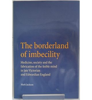 The Borderland of Imbecility: Medicine, society and the fabrication of the feeble mind in late Victorian and Edwardian England
