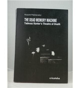 The Dead Memory Machine - Tadeusz Kantor's Theatre of Death - First Edition