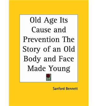 Old Age Its Cause and Prevention the Story of an Old Body and Face Made Young (1912)
