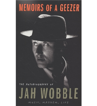 Memoirs of a Geezer. The Autobiography of Jah Wobble. Music, Mayhem, Life