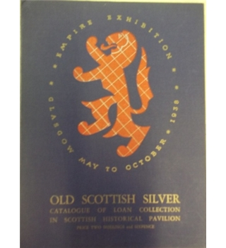 Old Scottish Silver: Catalogue of Loan Collection in Scottish Historical Pavilion