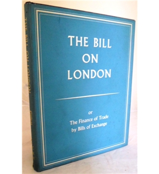 The Bill on London. Or The Finance of Trade by Bills of Exchange