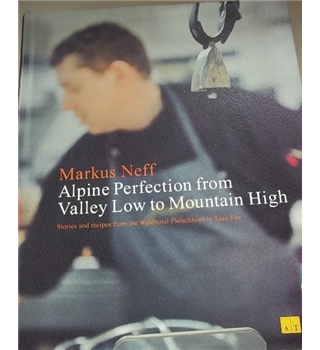 Alpine Perfection from Valley Low to Mountain High: Stories and recipes from the Waldhotel Fletschhorn in Saas-Fee-Signed