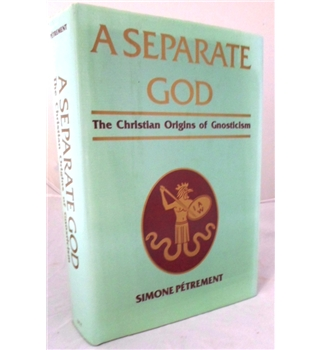 A Separate God. The Christian Origins of Gnosticism