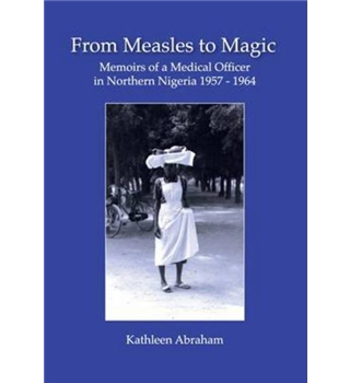 From Measles to Magic : Memoirs of a Medical Officer in Northern Nigeria 1957-1964
