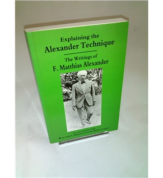 Explaining the Alexander Technique - The Writings of F. Matthias Alexander