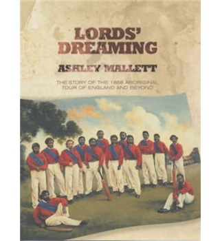 Lords' Dreaming - The Story of the 1868 Aboriginal Tour of England and Beyond