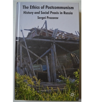 The Ethics of Postcommunism - History and Social Praxis in Russia