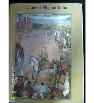 Cities of Mughul India : Delhi Agra and Fatehpur Sikri