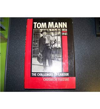 Tom Mann,1856-1941 The Challenges of Labour