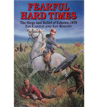 Fearful Hard Times - The Siege and Relief of Eshowe, 1879