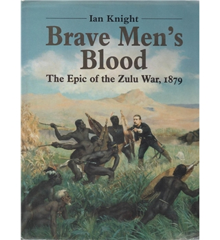 Brave Men's Blood - The Epic of the Zulu War, 1879
