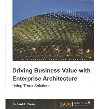 Driving Business Value with Enterprise Architecture : Using Troux Solutions