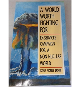 A World Worth Fighting For. Ex-Services Campaign for a Non-Nuclear World. Signed by Author.