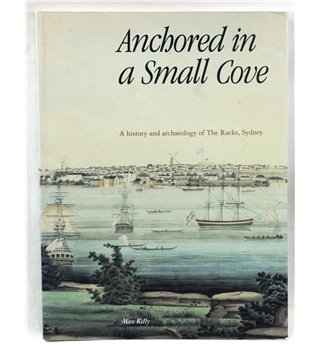 Max Kelly: Anchored in a Small Cove (A history and archaeology of The Rocks, Sydney)