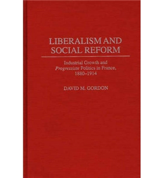 Liberalism and Social Reform : Industrial Growth and Progressiste Politics in France, 1880-1914