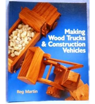 2006. Making Wood Trucks & Construction Vehicles by Reg Martin