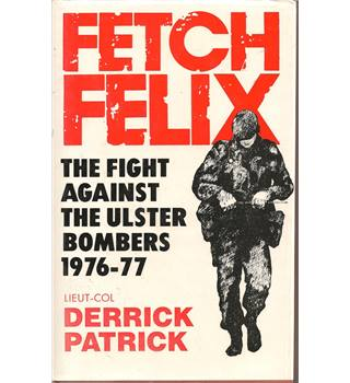 Fetch Felix The Fight Against the Ulster Bombers 1976-77