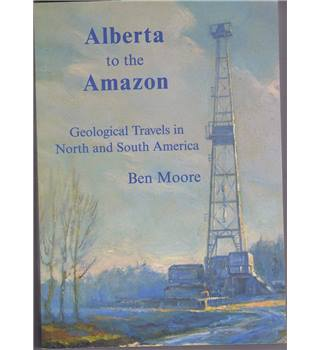 Alberta to the Amazon Geological Travels in North and South America