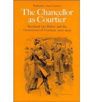 The Chancellor as Courtier: Berhard von Bulow and the Governance of Germany, 1900-1909