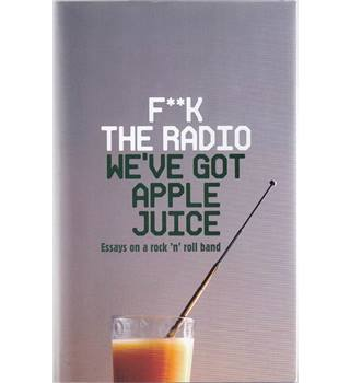 F**k The Radio - We've Got Apple Juice - Essays on a Rock'n'Roll Band - Signed Limited Edition