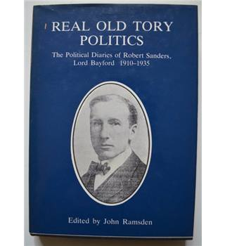 Real Old Tory Politics - The Political diaries of Robert Sanders, Lord Bayford 1910-1935