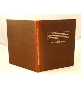 Two Hundred Years of History and Evolution of Woodworking Machinery William L Sims Walder's Press, Great Britain, 1985 Hardcover