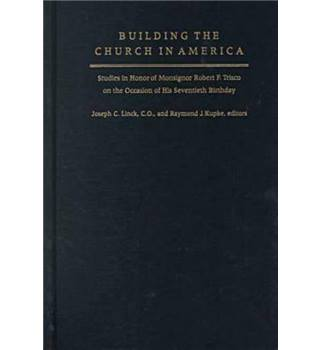 Building the Church in America : Studies in Honor of Monsignor Robert F. Trisco on the Occasion of His Seventieth Birthday