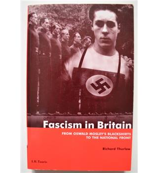 Fascism in Britain: From Oswald Mosley's Blackshirts to the National Front