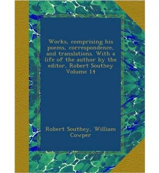 Works, comprising his poems, correspondence, and translations. With a life of the author by the editor, Robert Southey Volume 14