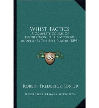 Whist Tactics: A Complete Corse of Instruction in the Methods Adopted by the Best Players (1895)