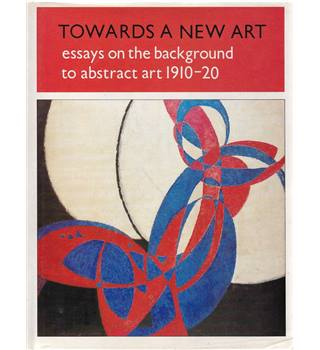 Towards a New Art - Essays on the Background to Abstract Art 1910 - 20