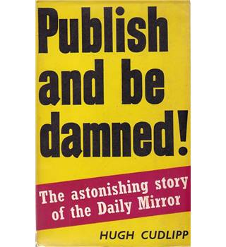 Publish and be Damned! - The Astonishing Story of the Daily Mirror - Hugh Cudlipp - 1953