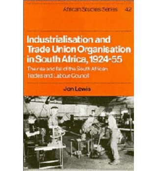 Industrialisation and Trade Union Organisation in South Africa 1924-55