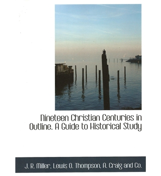 Nineteen Christian centuries in outline. A guide to historical study