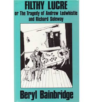 Filthy Lucre, or, The Tragedy of Ernest Ledwhistle and Richard Soleway - Beryl Bainbridge - 1st Edition