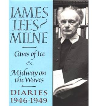 Caves of Ice and Midway on the Waves - Diaries, 1946-1949 - James Lees-Milne