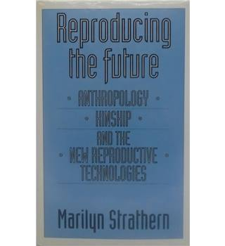 Reproducing The Future: Anthropology, Kinship And The New Reproductive Technologies