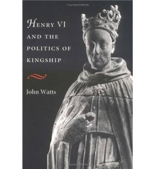 Henry VI and the politics of kingship by John Watts