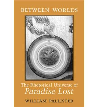 Between Worlds: The Rhetorical Universe of Paradise Lost by William Pallister