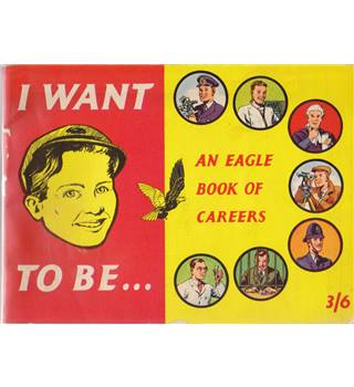 I Want to Be - An Eagle Book of Careers
