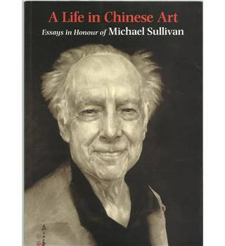 A Life in Chinese Art- Essays in Honour Of Michael Sullivan