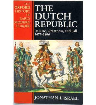 The Dutch Republic: Its Rise, Greatness and Fall 1477-1806