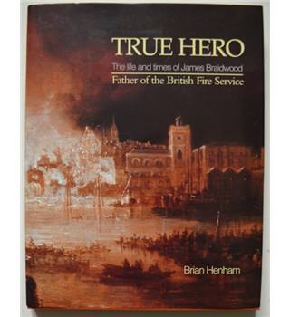 True Hero: The Life and Times of James Braidwood, Father of the British Fire Service