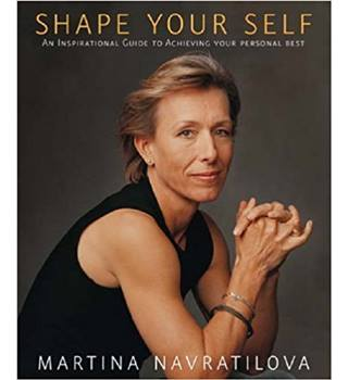Shape Your Self: An Inspirational Guide to Achieving Your Personal Best by Martina Navratilova