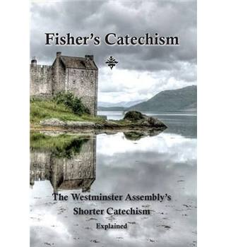 Fisher s Catechism: The Westminster Assembly s Shorter Catechism Explained
