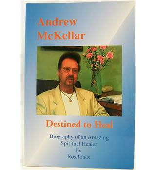 Destined to Heal: Andrew McKellar - Biography of an Amazing Spiritual Healer