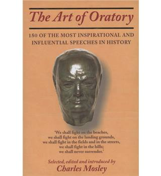 The Art of Oratory: 150 of the Most Inspirational and Influential Speeches in History