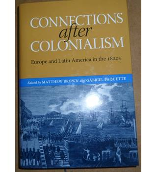 Connections after Colonialism: Europe and Latin America in the 1820s (Atlantic Crossings)   Matthew Brown
